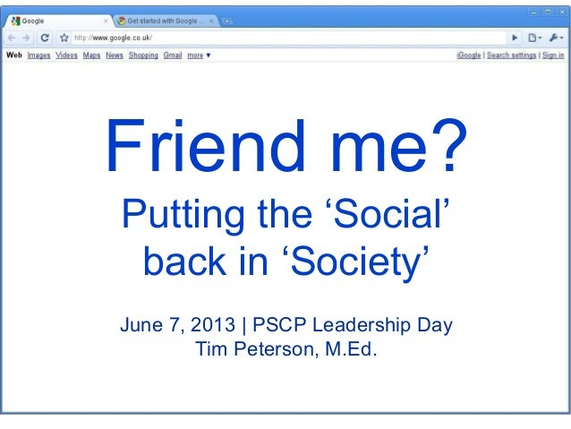 Friend me? Putting the 'Social' back in 'Society' June 7, 2013 | PSCP Leadership Day Tim Peterson, M.Ed.