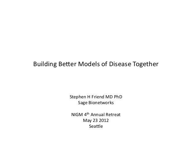 Building Be*er Models of Disease Together                  Stephen H Friend MD PhD                  ...