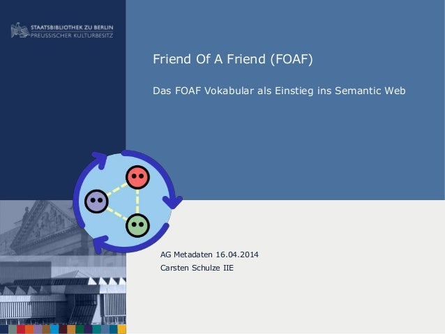 Friend Of A Friend (FOAF) Das FOAF Vokabular als Einstieg ins Semantic Web AG Metadaten 16.04.2014 Carsten Schulze IIE