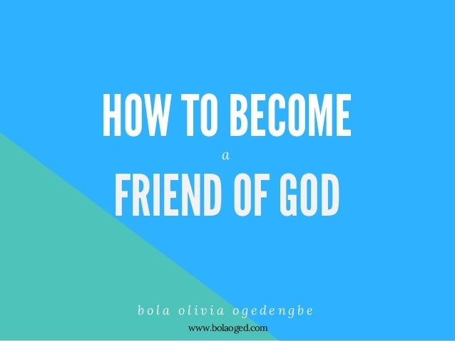 HOW TO BECOME FRIEND OF GOD b o l a o l i v i a o g e d e n g b e a www.bolaoged.com