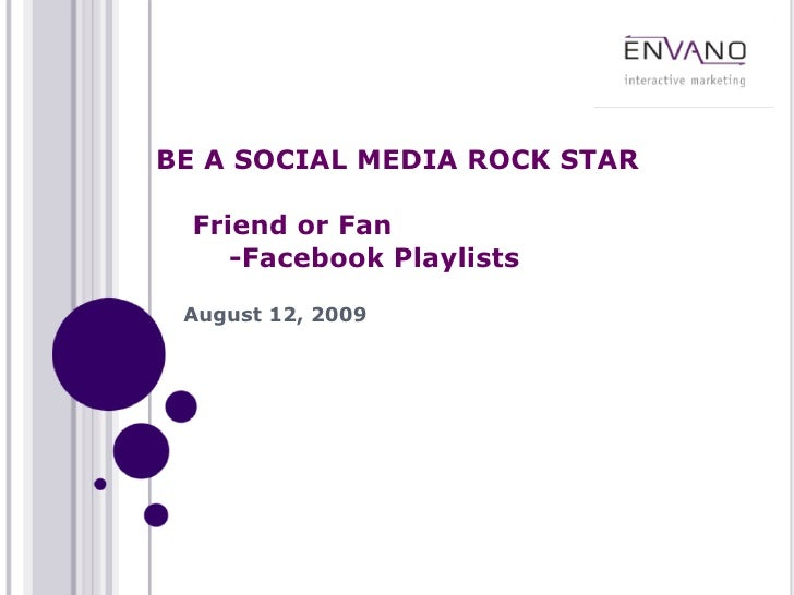BE A SOCIAL MEDIA ROCK STAR    Friend or Fan      -Facebook Playlists   August 12, 2009