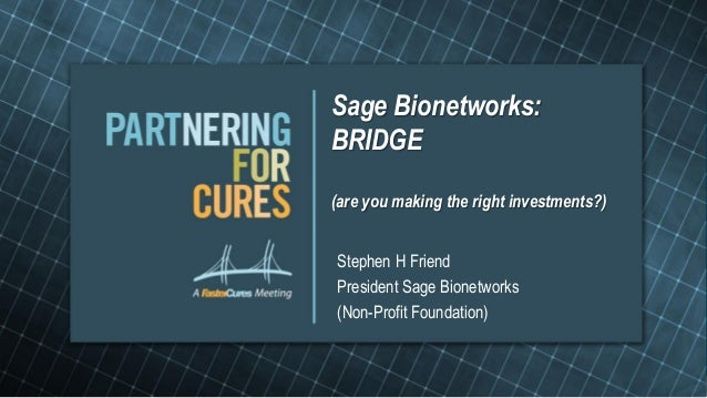 Sage Bionetworks:BRIDGE(are you making the right investments?)Stephen H FriendPresident Sage Bionetworks(Non-Profit Founda...