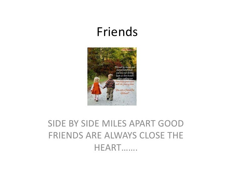 Friends<br />SIDE BY SIDE MILES APART GOOD FRIENDS ARE ALWAYS CLOSE THE HEART…….<br />