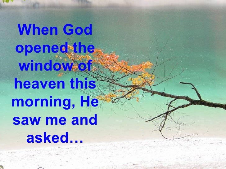 When Godopened the window ofheaven thismorning, Hesaw me and  asked…