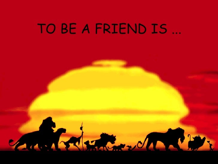 TO BE A FRIEND IS ...