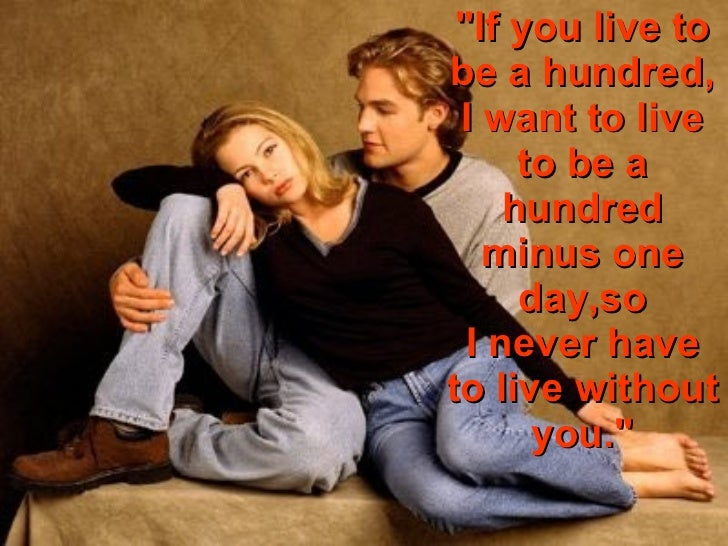 """If you live to be a hundred, I want to live to be a hundred minus one day,so I never have to live without you."""