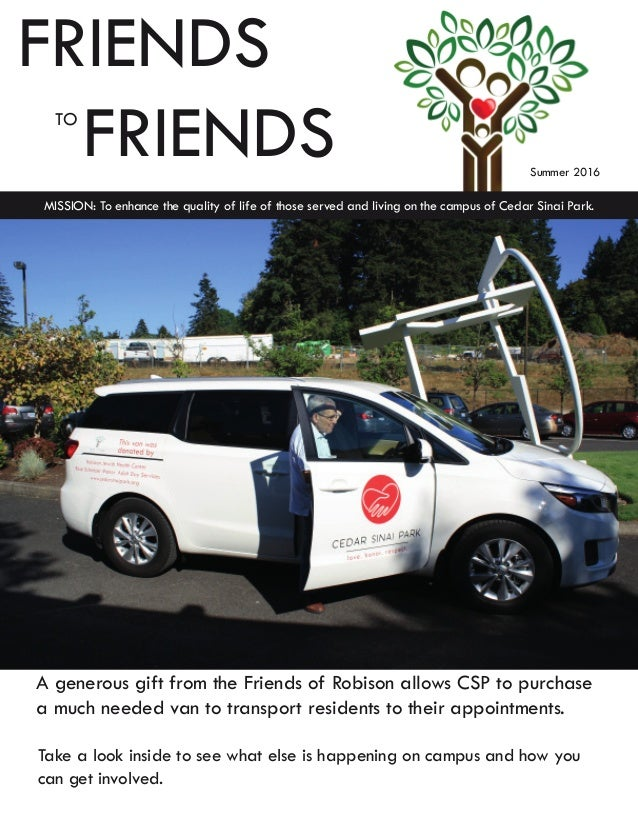 FRIENDS  TO FRIENDS MISSION: To enhance the quality of life of those served and living on the campus of Cedar Sinai Park....