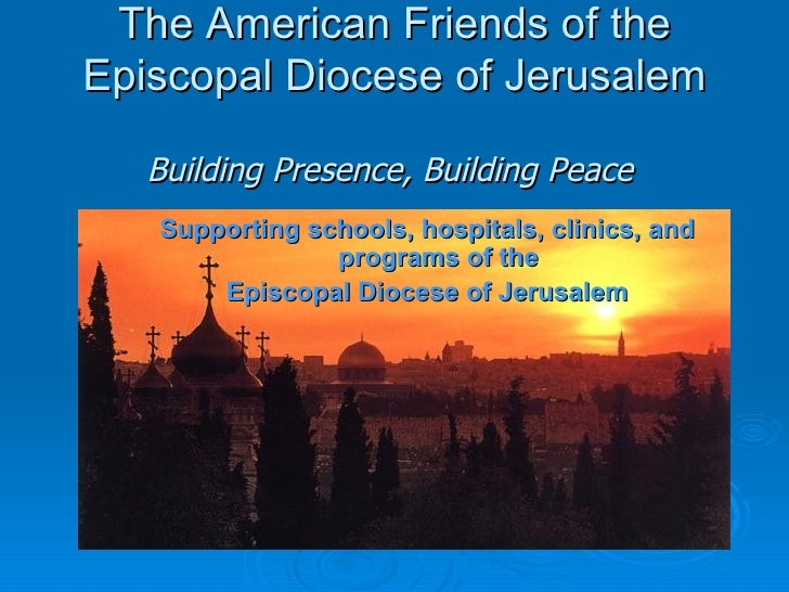 The American Friends of the Episcopal Diocese of Jerusalem <ul><li>Supporting schools, hospitals, clinics, and programs of...