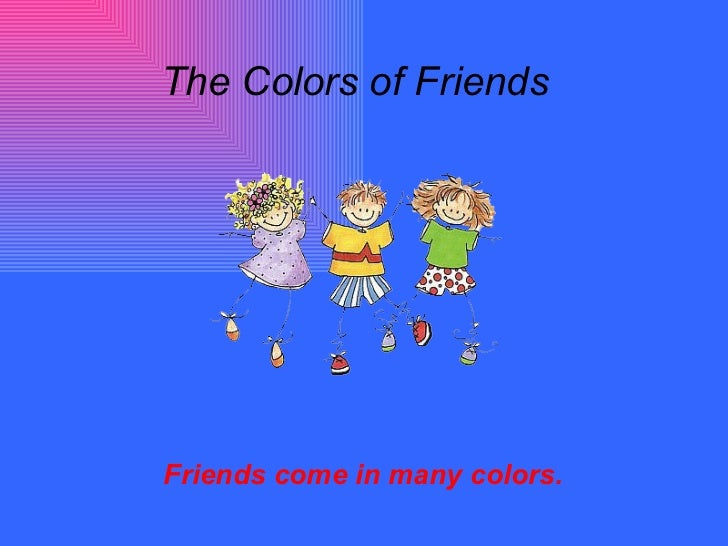 The Colors of Friends Friends come in many colors.