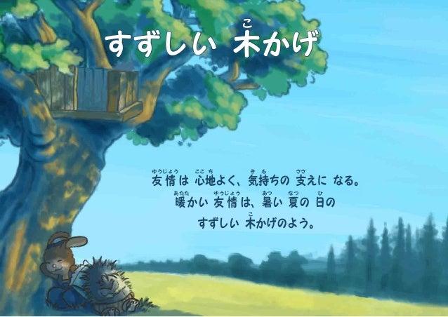 すずしい 木 こ かげ 友 ゆう 情 じょう は 心 ここ 地 ち よく、気 き 持 も ちの 支 ささ えに なる。 暖 あたた かい 友 ゆう 情 じょう は、暑 あつ い 夏 なつ の 日 ひ の すずしい 木 こ かげのよう。