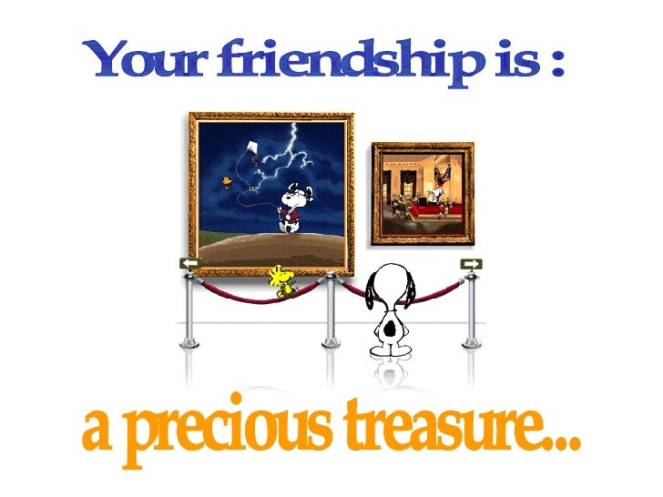 Your friendship is :  a precious treasure...