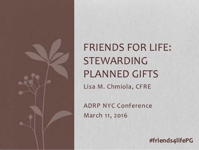 Lisa M. Chmiola, CFRE ADRP NYC Conference March 11, 2016 FRIENDS FOR LIFE: STEWARDING PLANNED GIFTS #friends4lifePG