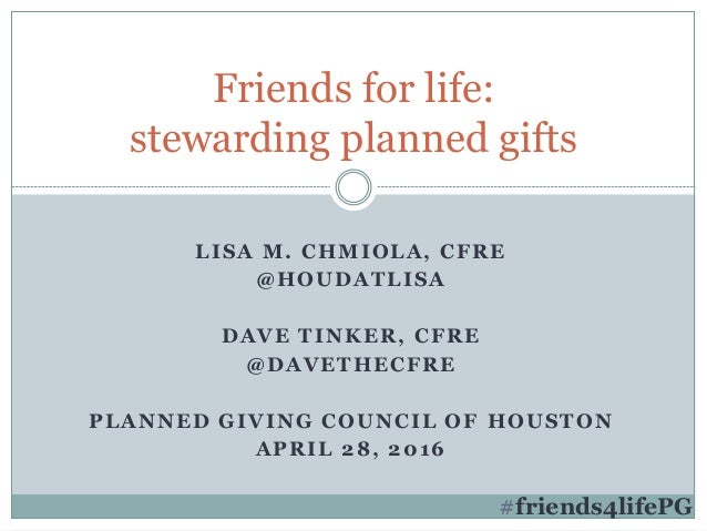 LISA M. CHMIOLA, CFRE @HOUDATLISA DAVE TINKER, CFRE @DAVETHECFRE PLANNED GIVING COUNCIL OF HOUSTON APRIL 28, 2016 Friends ...