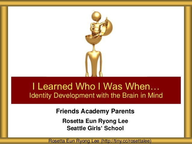 I Learned Who I Was When…Identity Development with the Brain in Mind         Friends Academy Parents            Rosetta Eu...