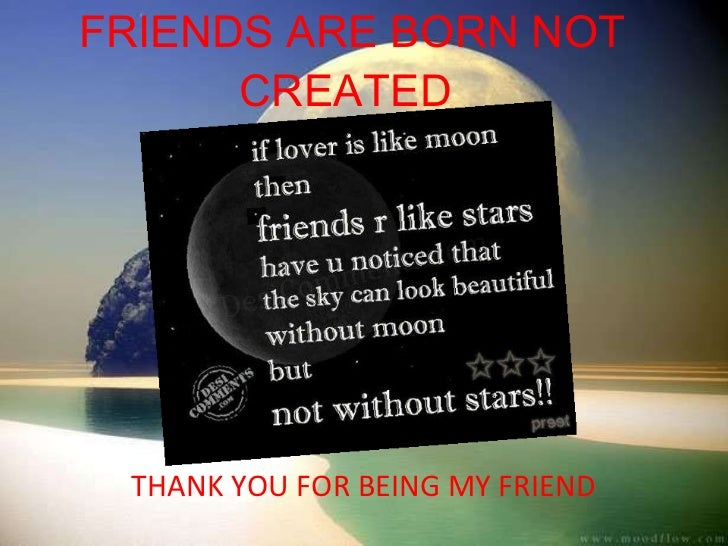 FRIENDS ARE BORN NOT CREATED  THANK YOU FOR BEING MY FRIEND