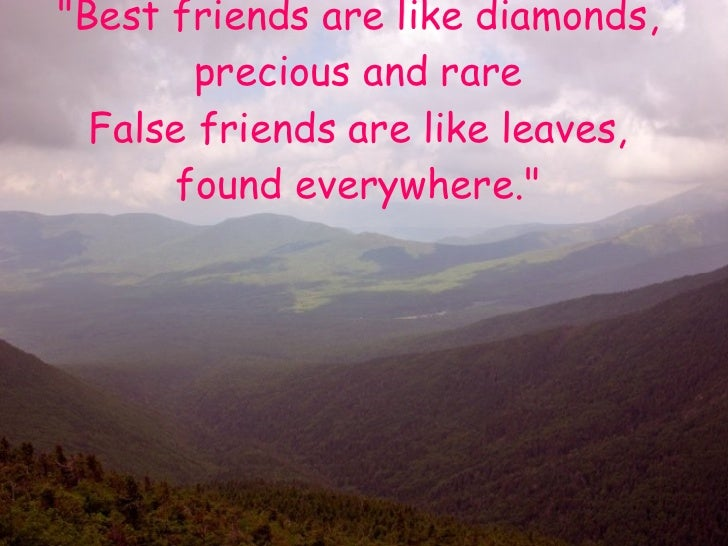 """Best friends are like diamonds, precious and rare False friends are like leaves, found everywhere."""