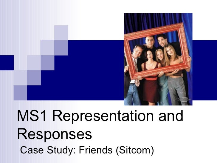 MS1 Representation and Responses Case Study: Friends (Sitcom)