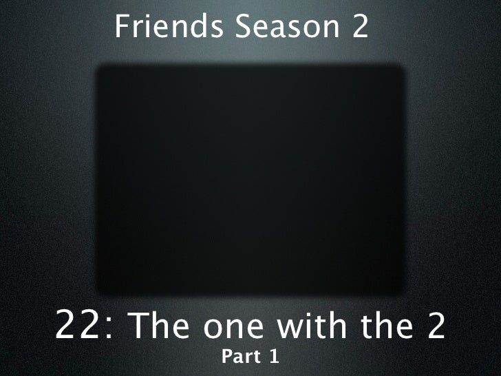 Friends Season 222: The one with the 2         Part 1