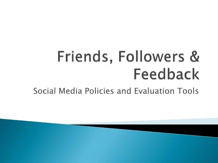 Friends, Followers & Feedback<br />Social Media Policies and Evaluation Tools <br />