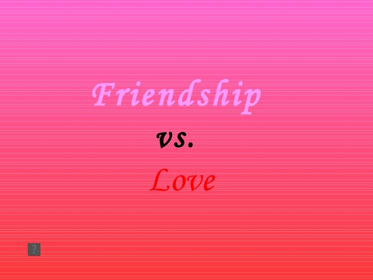 Friendship  vs.  Love