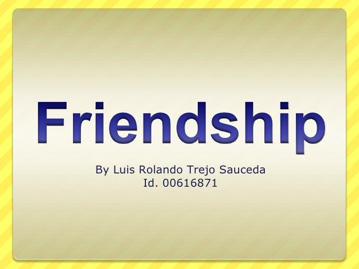 Friendship<br />By Luis Rolando Trejo Sauceda<br />Id. 00616871<br />