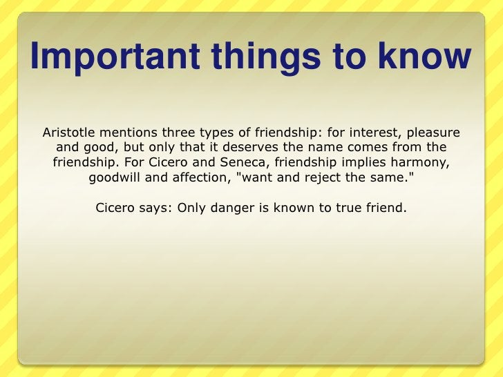 Importantthingstoknow<br />Aristotle mentions three types of friendship: for interest, pleasure and good, but only that it...