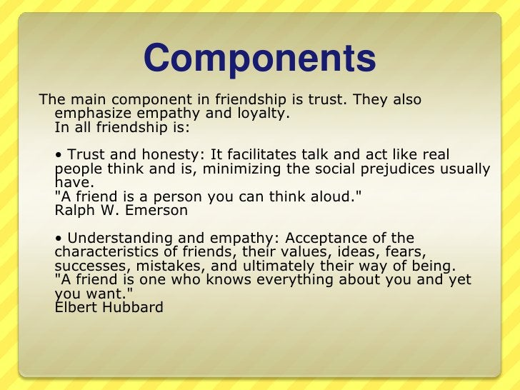 Components<br />The main component in friendship is trust. Theyalsoemphasizeempathy and loyalty. In all friendship is: <br...