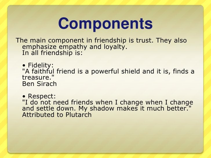 Components<br />The main component in friendship is trust. Theyalsoemphasizeempathy and loyalty. In all friendship is:<br ...