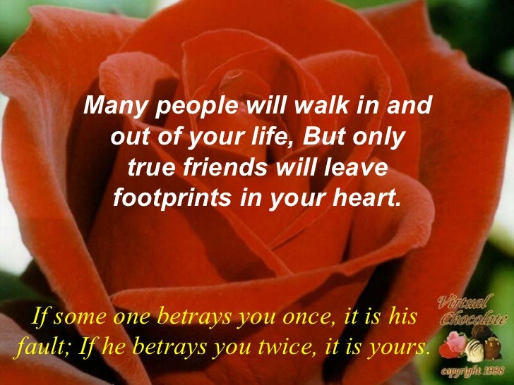 Many people will walk in and out of your life, But only true friends will leave footprints in your heart. If some one betr...