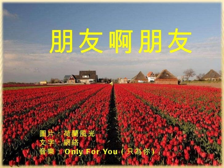 Peng 朋友啊朋友 朋友啊朋友 圖片:荷蘭風光 文字:網絡  音樂: Only For You ( 只 為你 )