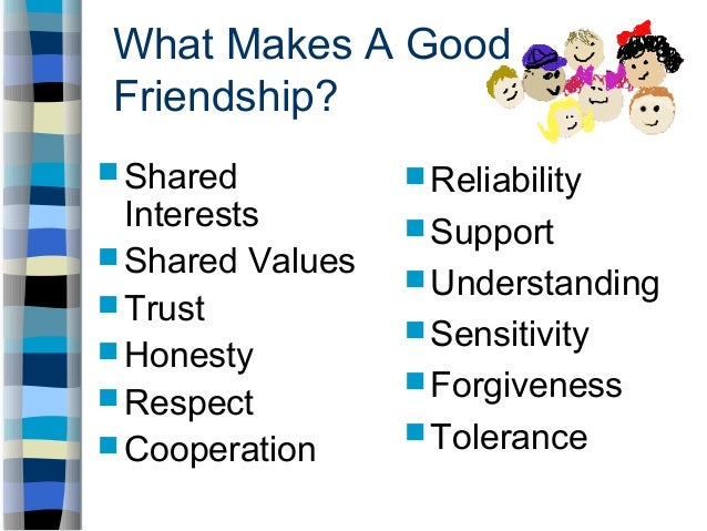 values of friendship Children's growing friendships how children's understanding of friendship changes and develops with  children place a high value on emotional closeness with friends.