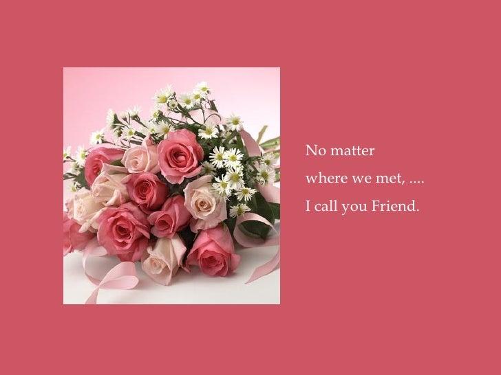No matter where we met, .... I call you Friend.