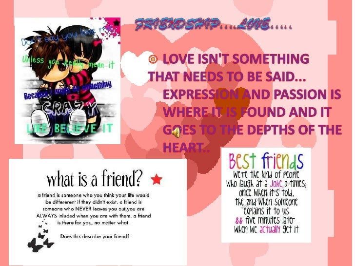 Friendship….LOVE…..<br />LOVE ISN'T SOMETHING <br />THAT NEEDS TO BE SAID... EXPRESSION AND PASSION IS WHERE IT IS FOUND A...