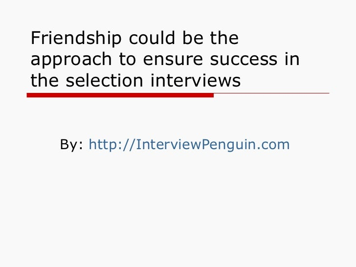 Friendship could be the approach to ensure success in the selection interviews By:  http://InterviewPenguin.com