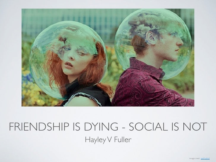 FRIENDSHIP IS DYING - SOCIAL IS NOT             Hayley V Fuller                               image cred: perhydrol