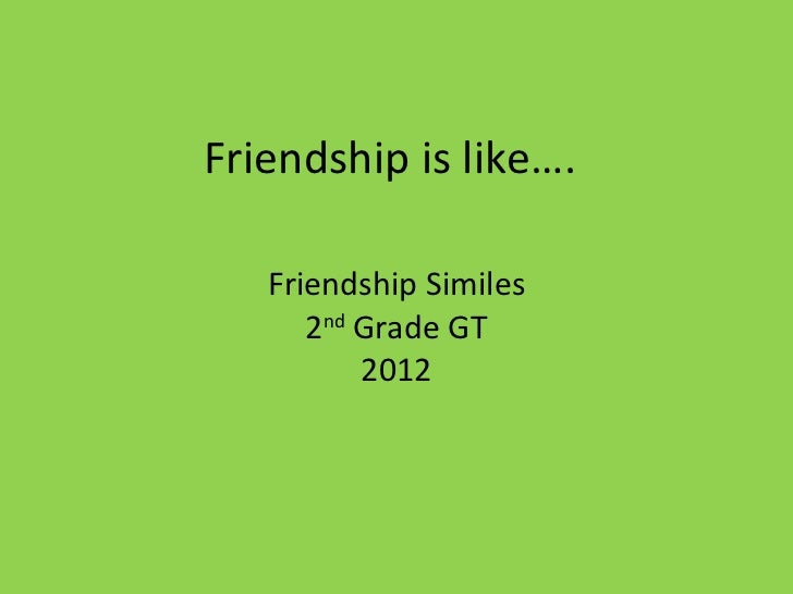 Friendship is like…. Friendship Similes 2 nd  Grade GT 2012