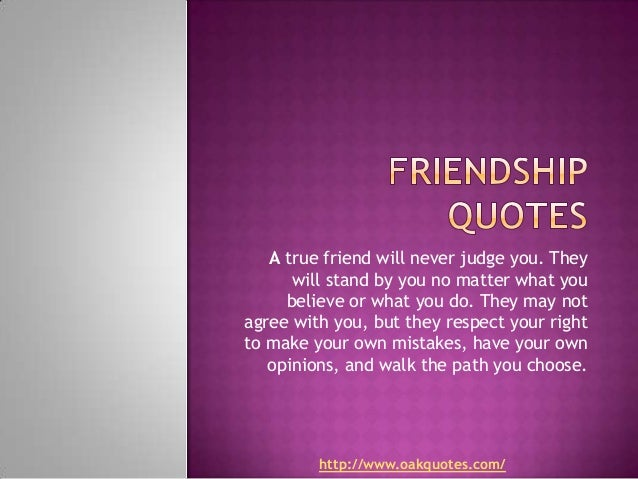A true friend will never judge you. They      will stand by you no matter what you     believe or what you do. They may no...