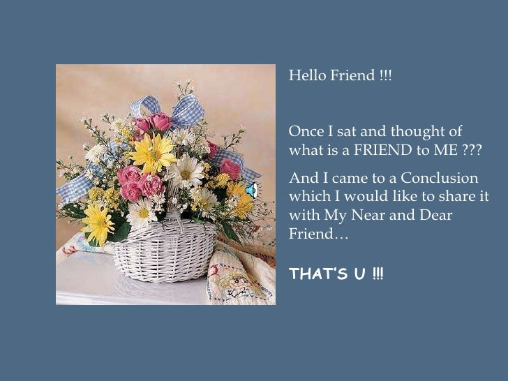 Hello Friend !!!Once I sat and thought ofwhat is a FRIEND to ME ???And I came to a Conclusionwhich I would like to share i...