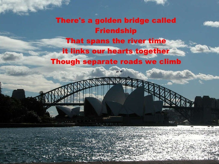 There's a golden bridge called Friendship That spans the river time  it links our hearts together  Though separate roads w...