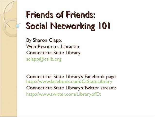 Friends of Friends:Friends of Friends: Social Networking 101Social Networking 101 By Sharon Clapp, Web Resources Librarian...