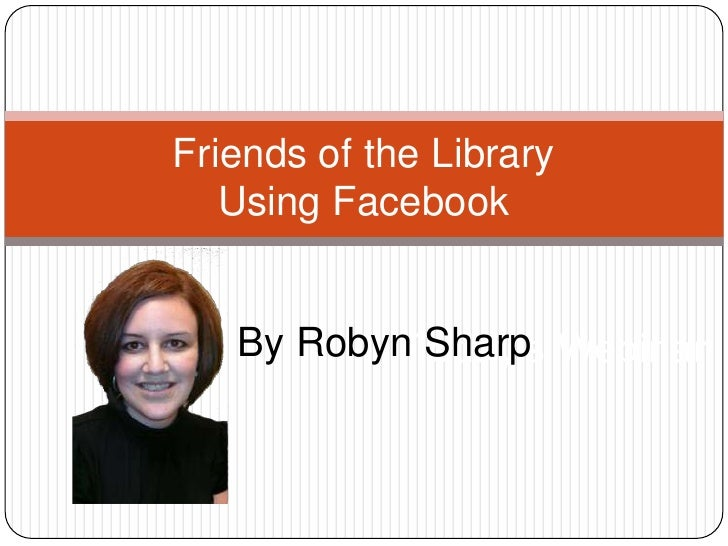 Friends of the LibraryUsing Facebook<br />By Robyn Sharp<br />Today's Webinar<br />