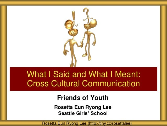 What I Said and What I Meant: Cross Cultural Communication Friends of Youth Rosetta Eun Ryong Lee Seattle Girls' School Ro...