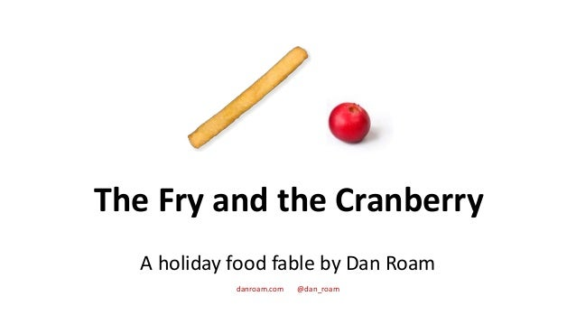 The Fry and the Cranberry A holiday food fable by Dan Roam danroam.com @dan_roam