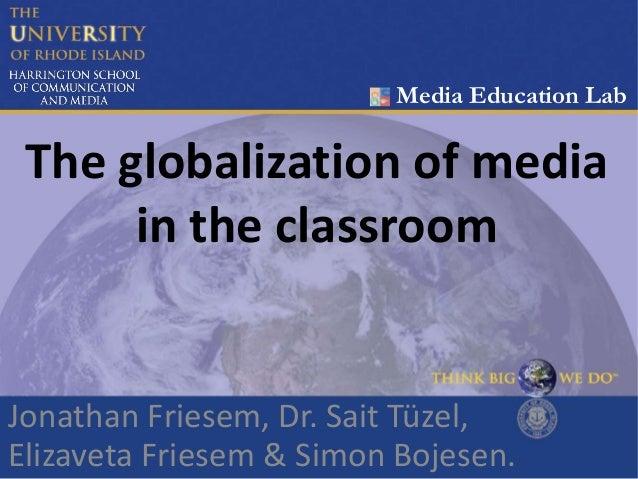 The globalization of media in the classroom Jonathan Friesem, Dr. Sait Tüzel, Elizaveta Friesem & Simon Bojesen. Media Edu...