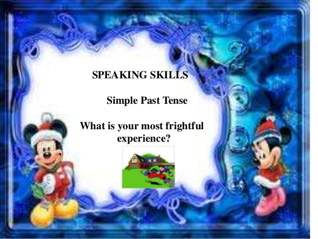 SPEAKING SKILLS Simple Past Tense What is your most frightful experience? ,