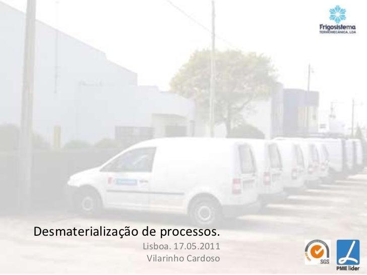Desmaterialização de processos.<br />Lisboa. 17.05.2011<br />Vilarinho Cardoso<br />