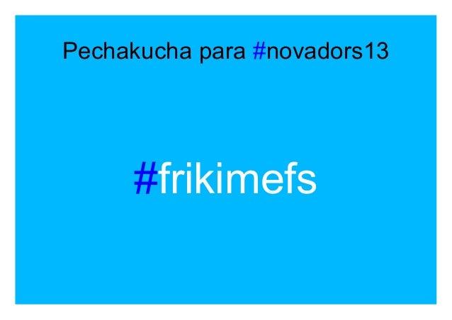 Pechakucha para #novadors13 #frikimefs