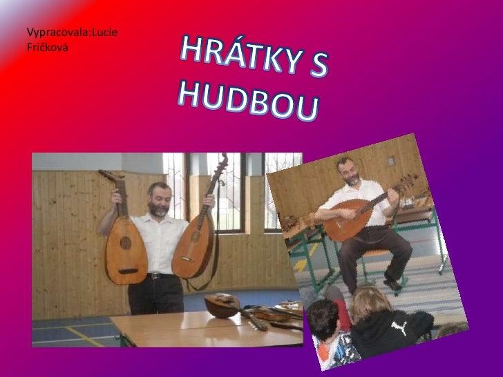 Vypracovala:Lucie Fričková<br />HRÁTKY S HUDBOU<br />
