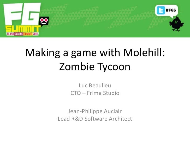 Making a game with Molehill: Zombie Tycoon<br />Luc BeaulieuCTO – Frima Studio<br />Jean-Philippe AuclairLead R&D Software...