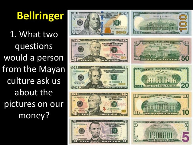 Bellringer 1. What two questions would a person from the Mayan culture ask us about the pictures on our money?
